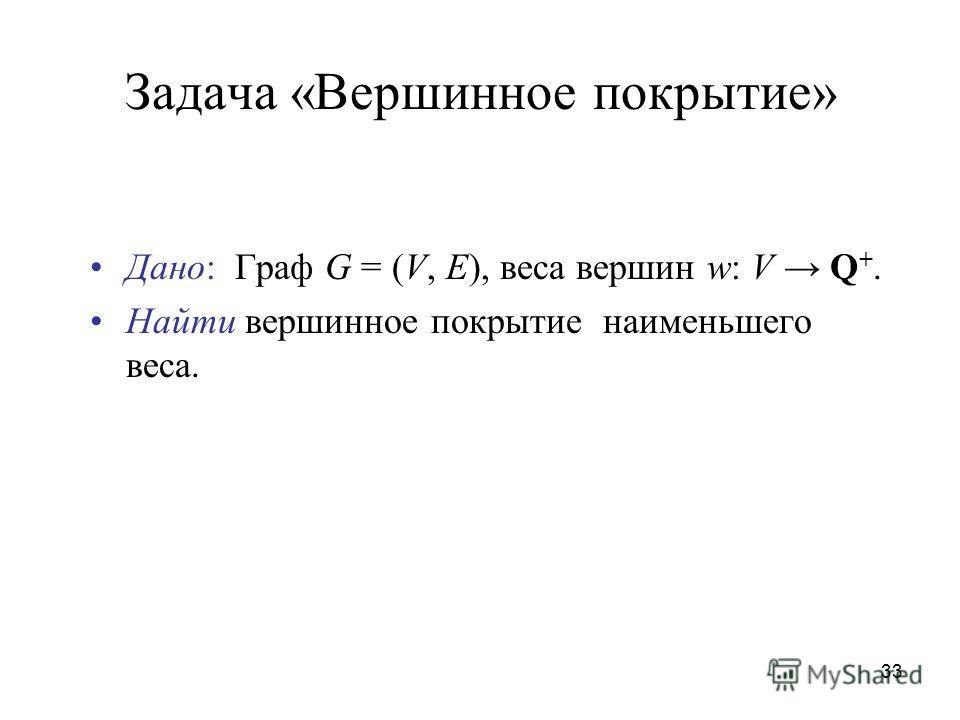 33 Задача «Вершинное покрытие» Дано: Граф G = (V, E), веса вершин w: V Q +. Найти вершинное покрытие наименьшего веса.