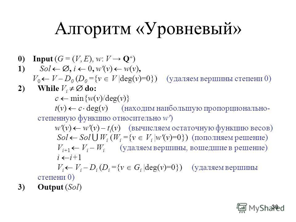 38 Алгоритм «Уровневый» 0) Input (G = (V, E), w: V Q + ) 1) Sol, i 0, w(v) w(v), V 0 V – D 0 (D 0 ={v V |deg(v)=0}) (удаляем вершины степени 0) 2)While V i do: c min{w(v)/deg(v)} t(v) c deg(v) (находим наибольшую пропорционально- степенную функцию от
