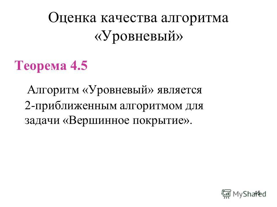 45 Оценка качества алгоритма «Уровневый» Теорема 4.5 Алгоритм «Уровневый» является 2-приближенным алгоритмом для задачи «Вершинное покрытие».