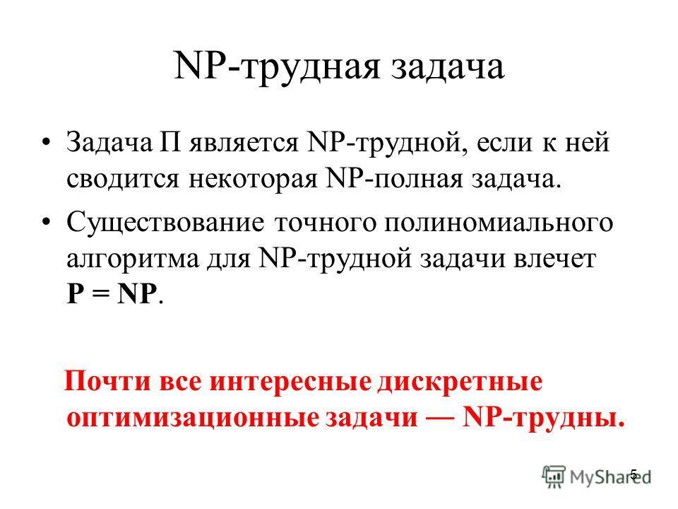 5 NP-трудная задача Задача Π является NP-трудной, если к ней сводится некоторая NP-полная задача. Существование точного полиномиального алгоритма для NP-трудной задачи влечет P = NP. Почти все интересные дискретные оптимизационные задачи NP-трудны.