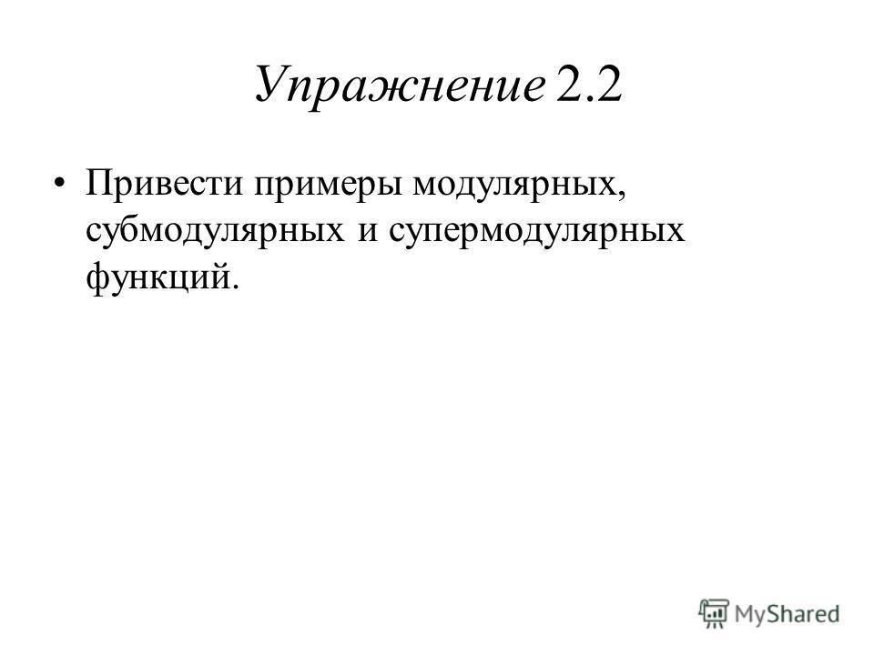 Упражнение 2.2 Привести примеры модулярных, субмодулярных и супермодулярных функций.