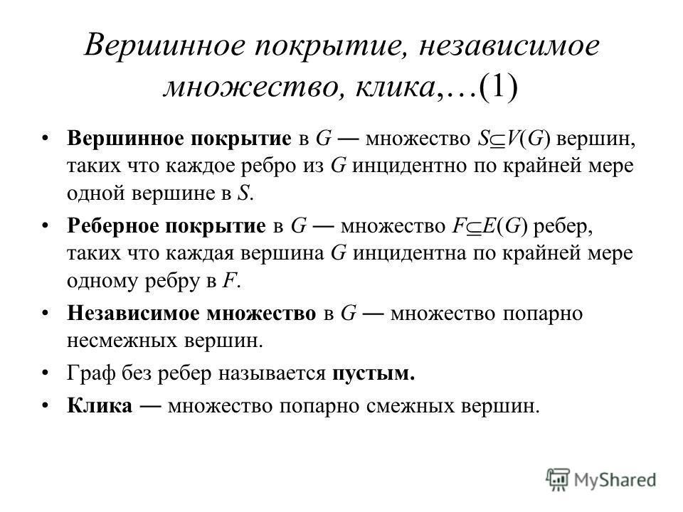 Вершинное покрытие, независимое множество, клика,…(1) Вершинное покрытие в G множество S V(G) вершин, таких что каждое ребро из G инцидентно по крайней мере одной вершине в S. Реберное покрытие в G множество F E(G) ребер, таких что каждая вершина G и