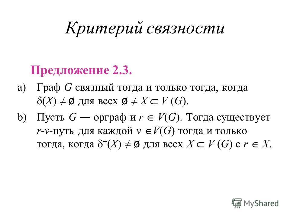 Критерий связности Предложение 2.3. a)Граф G связный тогда и только тогда, когда X) ø для всех ø X V (G). b)Пусть G орграф и r V(G). Тогда существует r-v-путь для каждой v V(G) тогда и только тогда, когда + X ø для всех X V (G) с r X.