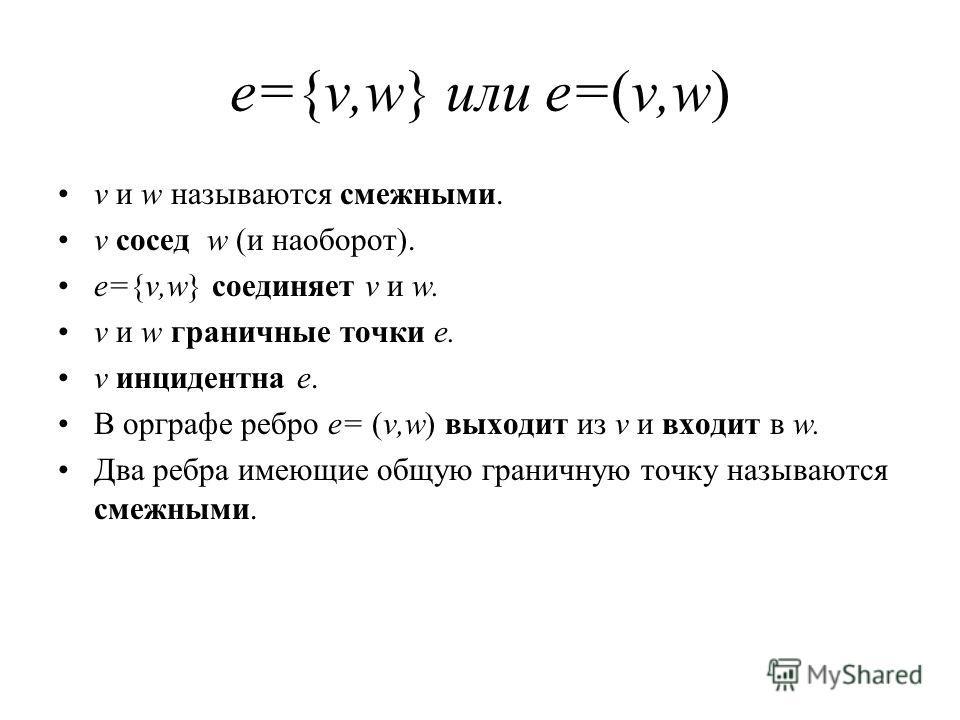 e={v,w} или e=(v,w) v и w называются смежными. v сосед w (и наоборот). e={v,w} соединяет v и w. v и w граничные точки e. v инцидентна e. В орграфе ребро e= (v,w) выходит из v и входит в w. Два ребра имеющие общую граничную точку называются смежными.