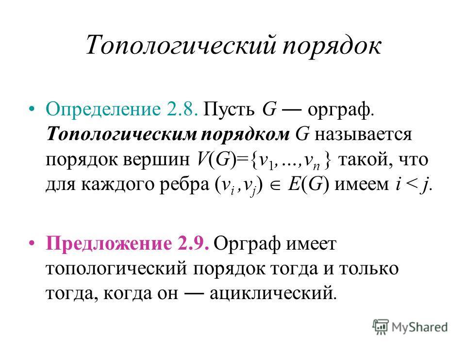Топологический порядок Определение 2.8. Пусть G орграф. Топологическим порядком G называется порядок вершин V(G)={v 1,…,v n } такой, что для каждого ребра (v i,v j ) E(G) имеем i < j. Предложение 2.9. Орграф имеет топологический порядок тогда и тольк