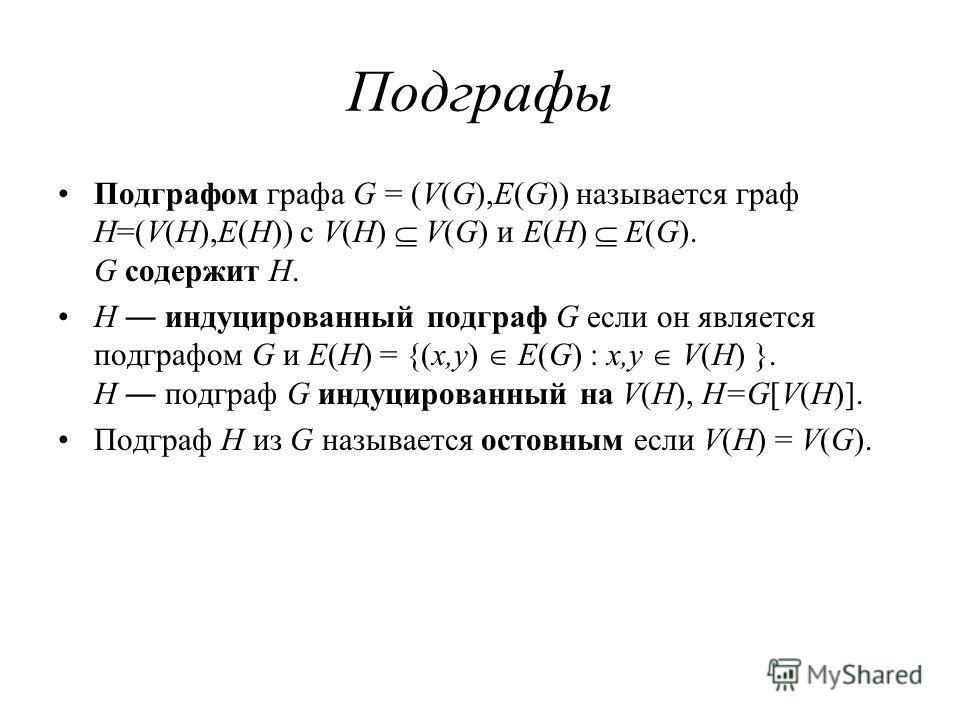 Подграфы Подграфом графа G = (V(G),E(G)) называется граф H=(V(H),E(H)) с V(H) V(G) и E(H) E(G). G содержит H. H индуцированный подграф G если он является подграфом G и E(H) = {(x,y) E(G) : x,y V(H) }. H подграф G индуцированный на V(H), H=G[V(H)]. По