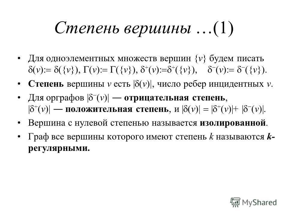 Степень вершины …(1) Для одноэлементных множеств вершин {v} будем писать v {v} v {v} + v + {v} v {v} Степень вершины v есть | v число ребер инцидентных v. Для орграфов | v | отрицательная степень, | + v | положительная степень, и | v | + v |+ | v |.