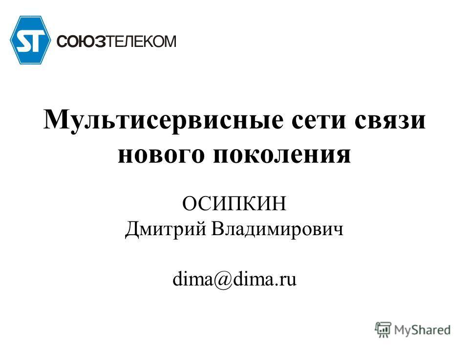 ОСИПКИН Дмитрий Владимирович dima@dima.ru Мультисервисные сети связи нового поколения