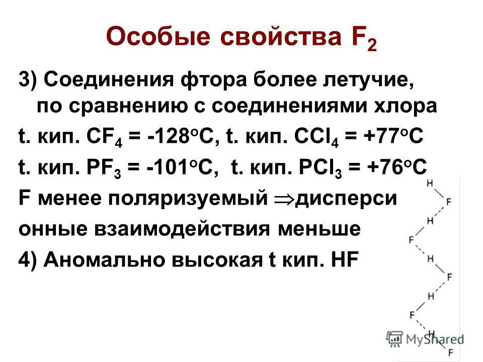 Особые свойства F 2 3) Соединения фтора более летучие, по сравнению с соединениями хлора t. кип. CF 4 = -128 o C, t. кип. CCl 4 = +77 o C t. кип. PF 3 = -101 o C, t. кип. PCl 3 = +76 o C F менее поляризуемый дисперси- онные взаимодействия меньше 4) А