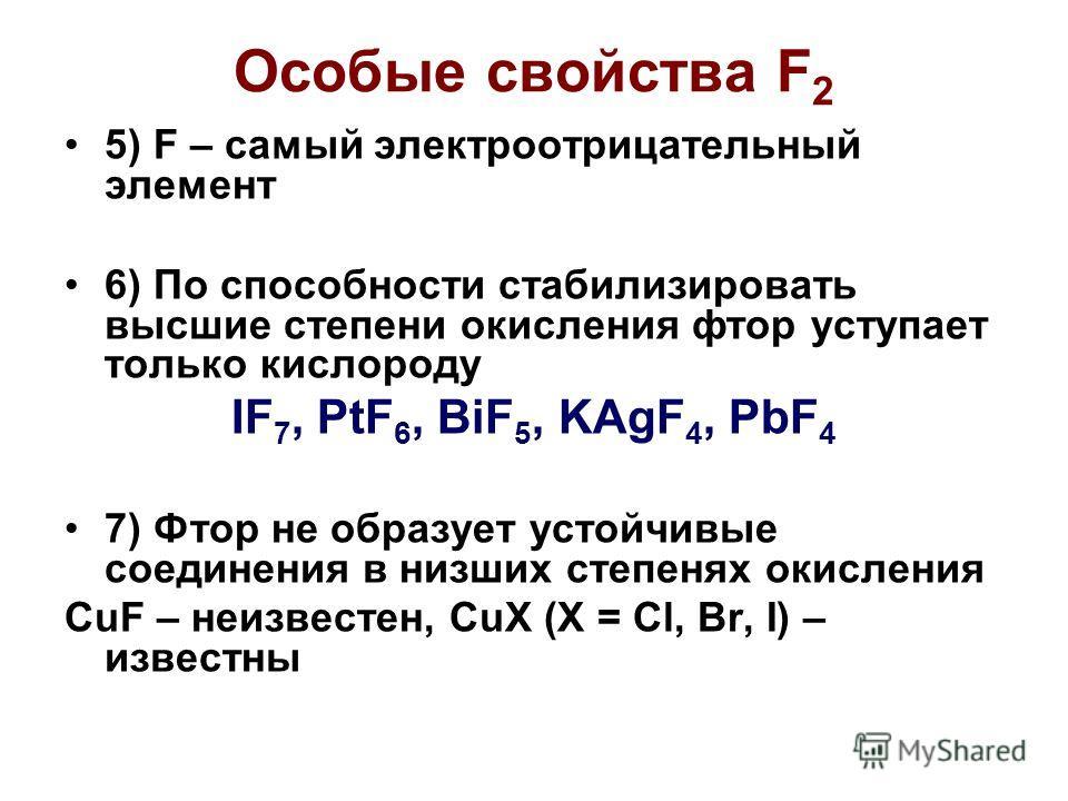 Особые свойства F 2 5) F – самый электроотрицательный элемент 6) По способности стабилизировать высшие степени окисления фтор уступает только кислороду IF 7, PtF 6, BiF 5, KAgF 4, PbF 4 7) Фтор не образует устойчивые соединения в низших степенях окис