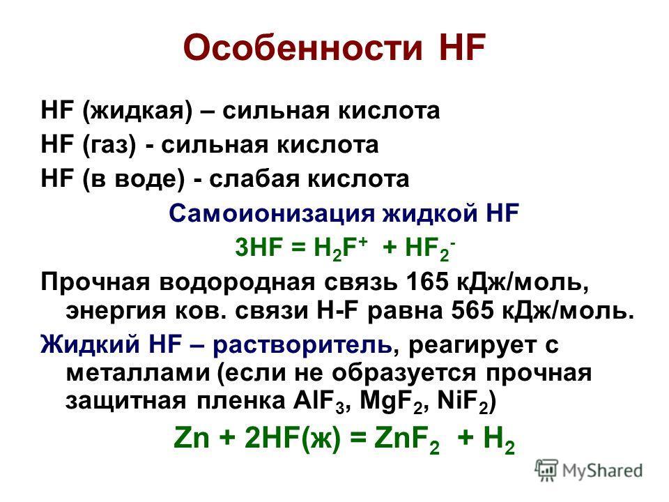 Особенности HF HF (жидкая) – сильная кислота HF (газ) - сильная кислота HF (в воде) - слабая кислота Самоионизация жидкой HF 3HF = H 2 F + + HF 2 - Прочная водородная связь 165 кДж/моль, энергия ков. cвязи H-F равна 565 кДж/моль. Жидкий HF – раствори