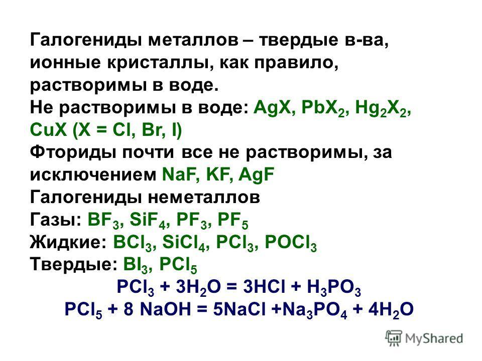 Галогениды металлов – твердые в-ва, ионные кристаллы, как правило, растворимы в воде. Не растворимы в воде: AgX, PbX 2, Hg 2 X 2, CuX (X = Cl, Br, I) Фториды почти все не растворимы, за исключением NaF, KF, AgF Галогениды неметаллов Газы: BF 3, SiF 4