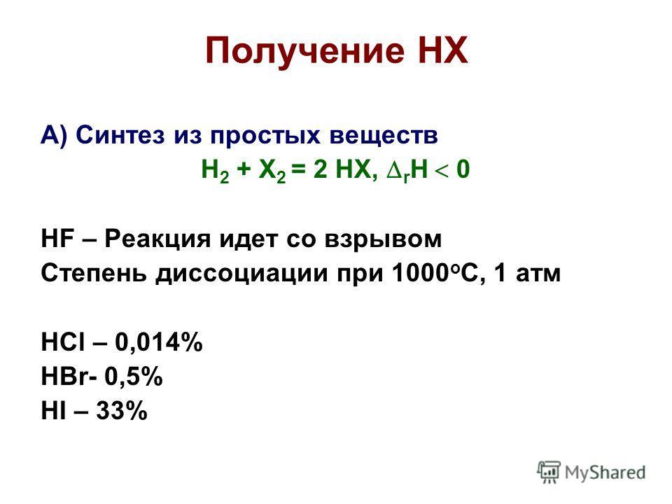 Получение HX А) Синтез из простых веществ H 2 + X 2 = 2 HX, r H 0 HF – Реакция идет со взрывом Степень диссоциации при 1000 о С, 1 атм HCl – 0,014% HBr- 0,5% HI – 33%