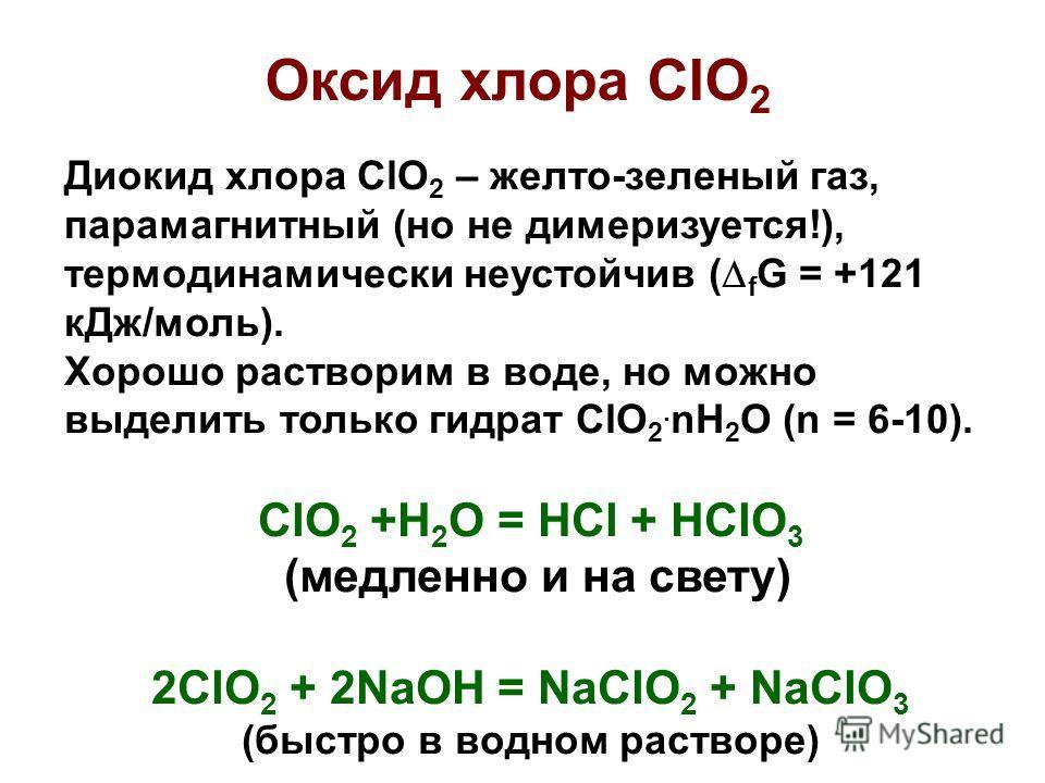 Диокид хлора ClO 2 – желто-зеленый газ, парамагнитный (но не димеризуется!), термодинамически неустойчив ( f G = +121 кДж/моль). Хорошо растворим в воде, но можно выделить только гидрат ClO 2. nH 2 O (n = 6-10). ClO 2 +H 2 O = HCl + HClO 3 (медленно