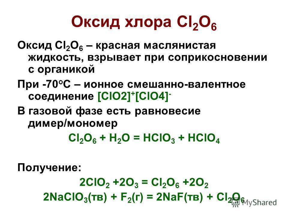 Оксид хлора Cl 2 O 6 Оксид Cl 2 O 6 – красная маслянистая жидкость, взрывает при соприкосновении с органикой При -70 о С – ионное смешанно-валентное соединение [ClO2] + [ClO4] - В газовой фазе есть равновесие димер/мономер Cl 2 O 6 + H 2 O = HClO 3 +