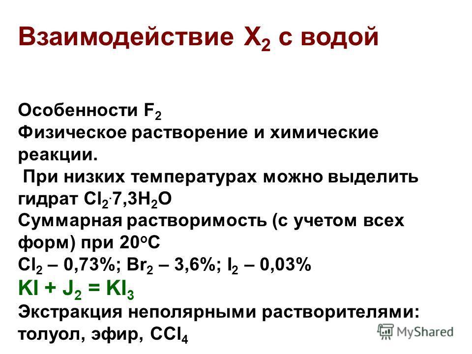 Взаимодействие Х 2 с водой Особенности F 2 Физическое растворение и химические реакции. При низких температурах можно выделить гидрат Cl 2. 7,3H 2 O Суммарная растворимость (с учетом всех форм) при 20 о С Cl 2 – 0,73%; Br 2 – 3,6%; I 2 – 0,03% KI + J