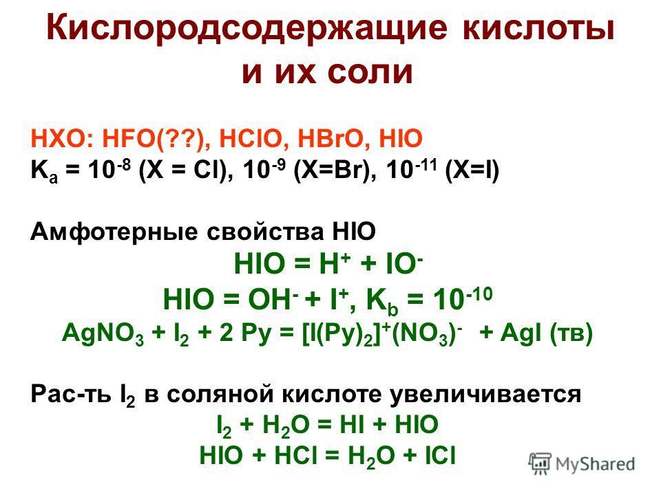 Кислородсодержащие кислоты и их соли HXO: HFO(??), HClO, HBrO, HIO K a = 10 -8 (X = Cl), 10 -9 (X=Br), 10 -11 (X=I) Амфотерные свойства HIO HIO = H + + IO - HIO = OH - + I +, K b = 10 -10 AgNO 3 + I 2 + 2 Py = [I(Py) 2 ] + (NO 3 ) - + AgI (тв) Рас-ть