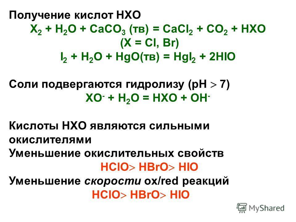 Получение кислот HXO X 2 + H 2 O + CaCO 3 (тв) = CaCl 2 + CO 2 + HXO (X = Cl, Br) I 2 + H 2 O + HgO(тв) = HgI 2 + 2HIO Соли подвергаются гидролизу (pH 7) XO - + H 2 O = HXO + OH - Кислоты HXO являются сильными окислителями Уменьшение окислительных св
