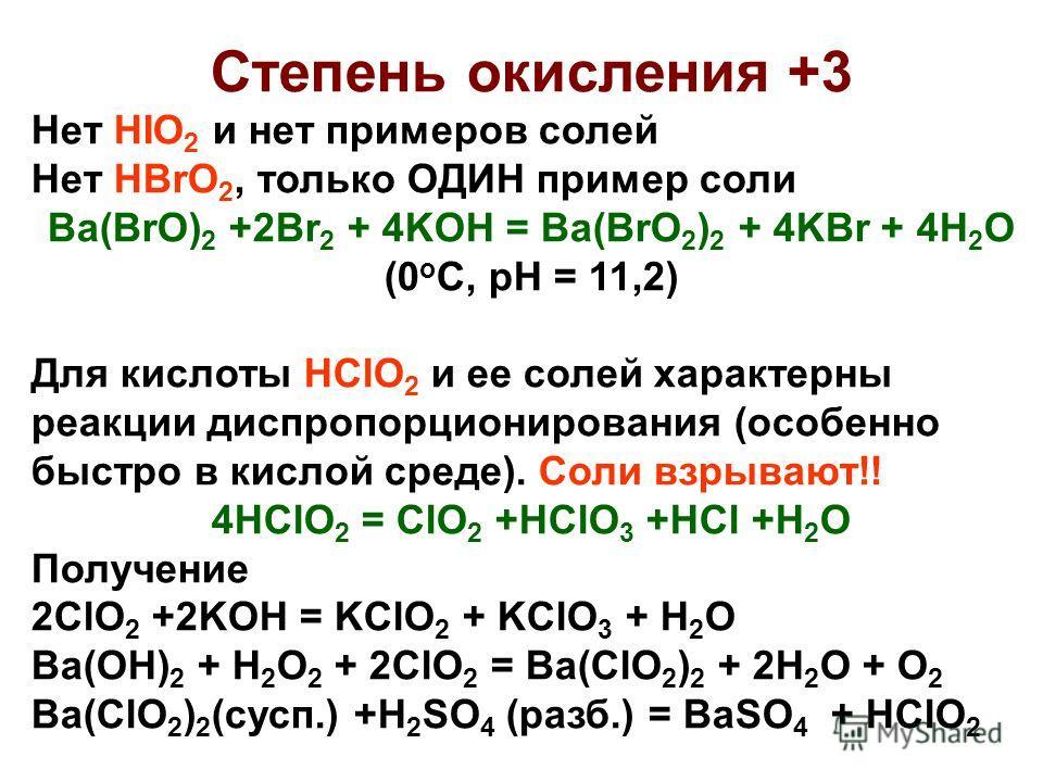 Степень окисления +3 Нет HIO 2 и нет примеров солей Нет HBrO 2, только ОДИН пример соли Ba(BrO) 2 +2Br 2 + 4KOH = Ba(BrO 2 ) 2 + 4KBr + 4H 2 O (0 o C, pH = 11,2) Для кислоты HClO 2 и ее солей характерны реакции диспропорционирования (особенно быстро