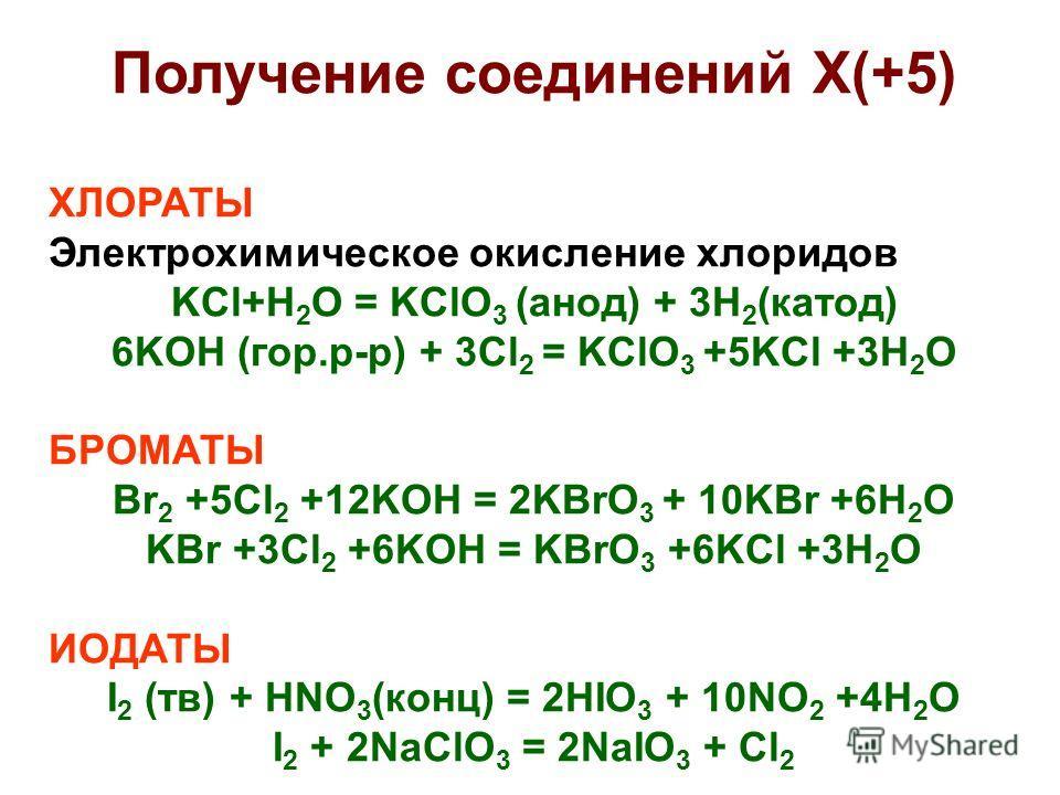 Получение соединений X(+5) ХЛОРАТЫ Электрохимическое окисление хлоридов KCl+H 2 O = KClO 3 (анод) + 3H 2 (катод) 6KOH (гор.р-р) + 3Cl 2 = KClO 3 +5KCl +3H 2 O БРОМАТЫ Br 2 +5Cl 2 +12KOH = 2KBrO 3 + 10KBr +6H 2 O KBr +3Cl 2 +6KOH = KBrO 3 +6KCl +3H 2