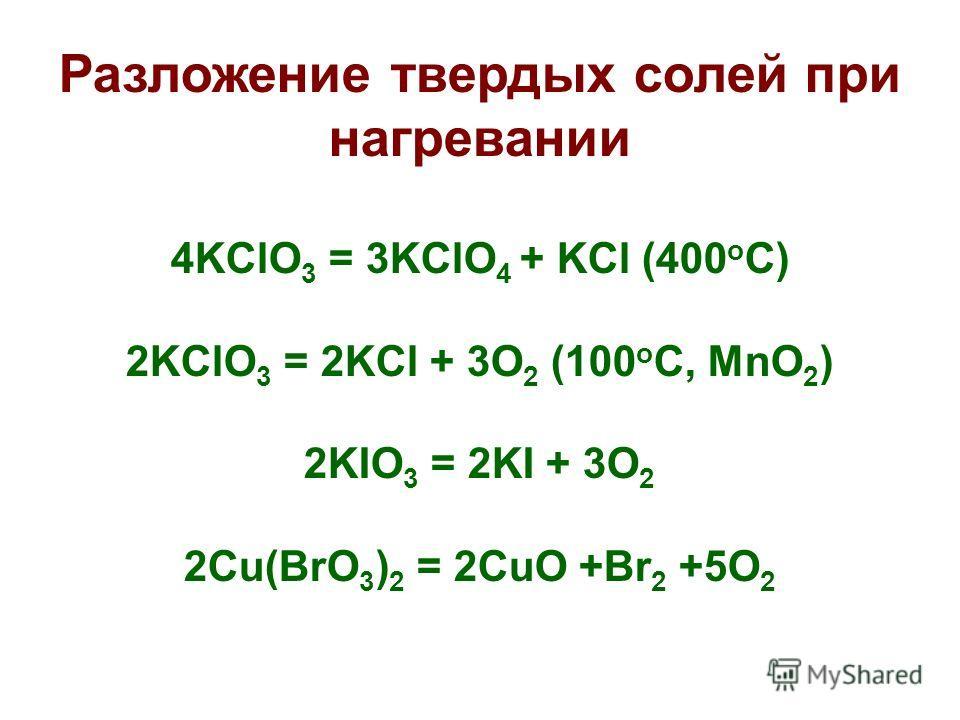 Разложение твердых солей при нагревании 4KClO 3 = 3KClO 4 + KCl (400 o C) 2KClO 3 = 2KCl + 3O 2 (100 o C, MnO 2 ) 2KIO 3 = 2KI + 3O 2 2Cu(BrO 3 ) 2 = 2CuO +Br 2 +5O 2