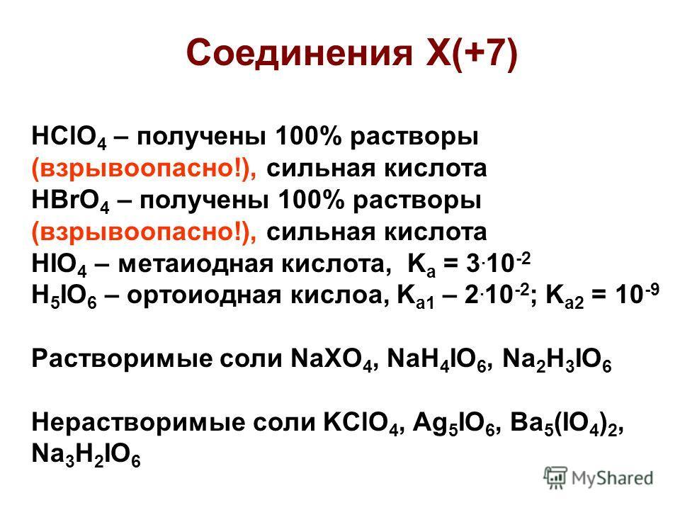 Соединения Х(+7) HClO 4 – получены 100% растворы (взрывоопасно!), сильная кислота HBrO 4 – получены 100% растворы (взрывоопасно!), сильная кислота HIO 4 – метаиодная кислота, K a = 3. 10 -2 H 5 IO 6 – ортоиодная кислоа, K a1 – 2. 10 -2 ; K a2 = 10 -9