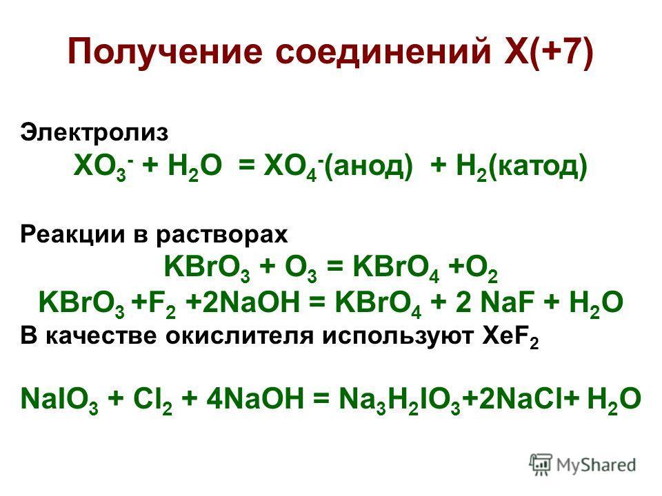 Получение соединений X(+7) Электролиз XO 3 - + H 2 O = XO 4 - (анод) + H 2 (катод) Реакции в растворах KBrO 3 + O 3 = KBrO 4 +O 2 KBrO 3 +F 2 +2NaOH = KBrO 4 + 2 NaF + H 2 O В качестве окислителя используют XeF 2 NaIO 3 + Cl 2 + 4NaOH = Na 3 H 2 IO 3