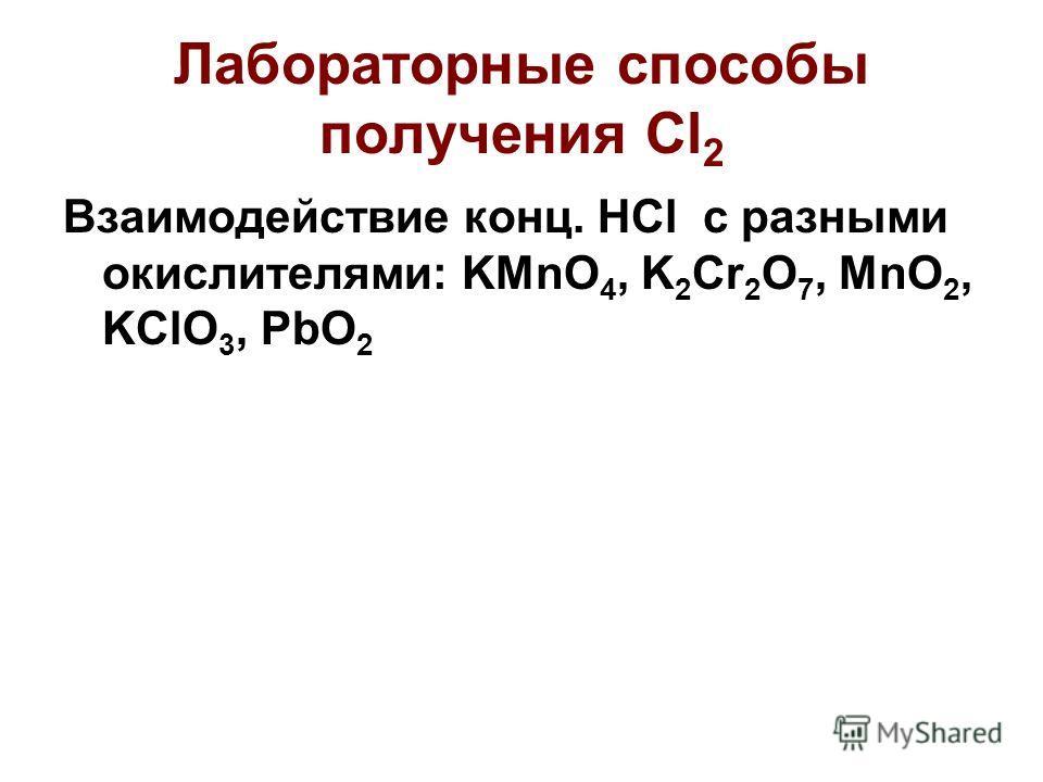 Лабораторные способы получения Cl 2 Взаимодействие конц. HCl с разными окислителями: KMnO 4, K 2 Cr 2 O 7, MnO 2, KClO 3, PbO 2