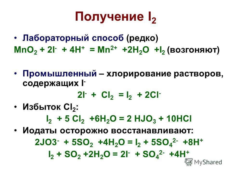 Получение I 2 Лабораторный способ (редко) MnO 2 + 2I - + 4H + = Mn 2+ +2H 2 O +I 2 (возгоняют) Промышленный – хлорирование растворов, содержащих I - 2I - + Cl 2 = I 2 + 2Cl - Избыток Cl 2 : I 2 + 5 Cl 2 +6H 2 O = 2 HJO 3 + 10HCl Иодаты осторожно восс