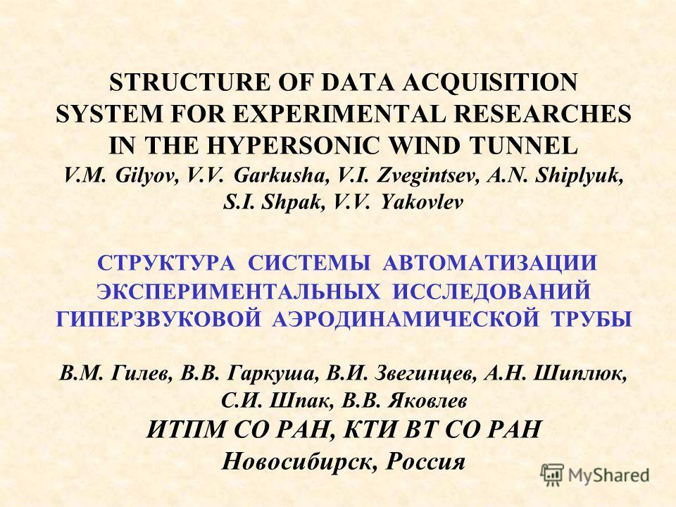 STRUCTURE OF DATA ACQUISITION SYSTEM FOR EXPERIMENTAL RESEARCHES IN THE HYPERSONIC WIND TUNNEL V.M. Gilyov, V.V. Garkusha, V.I. Zvegintsev, A.N. Shiplyuk, S.I. Shpak, V.V. Yakovlev СТРУКТУРА СИСТЕМЫ АВТОМАТИЗАЦИИ ЭКСПЕРИМЕНТАЛЬНЫХ ИССЛЕДОВАНИЙ ГИПЕРЗ
