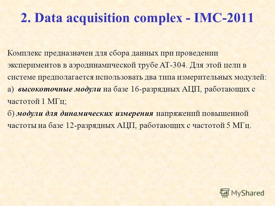 2. Data acquisition complex - IMC-2011 Комплекс предназначен для сбора данных при проведении экспериментов в аэродинамической трубе АТ-304. Для этой цели в системе предполагается использовать два типа измерительных модулей: а) высокоточные модули на