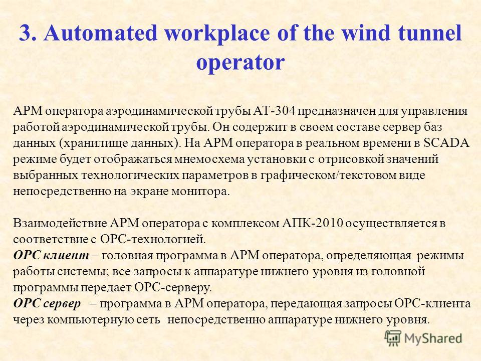 3. Automated workplace of the wind tunnel operator АРМ оператора аэродинамической трубы АТ-304 предназначен для управления работой аэродинамической трубы. Он содержит в своем составе сервер баз данных (хранилище данных). На АРМ оператора в реальном в