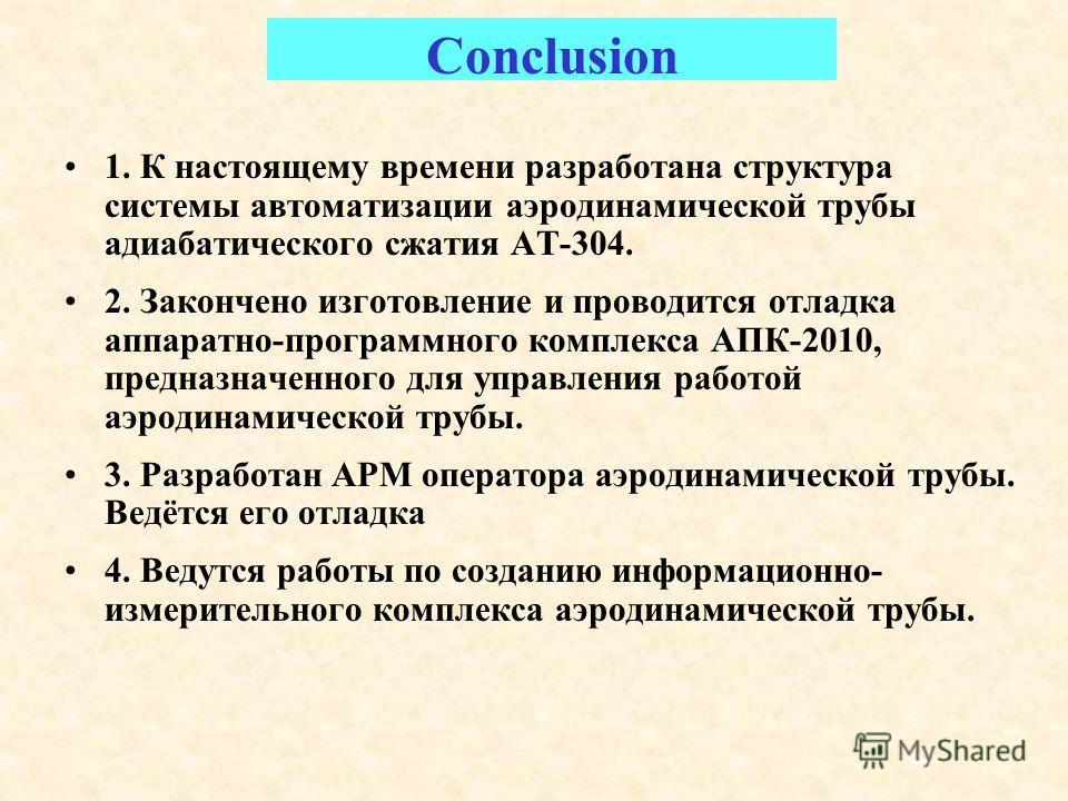 Conclusion 1. К настоящему времени разработана структура системы автоматизации аэродинамической трубы адиабатического сжатия АТ-304. 2. Закончено изготовление и проводится отладка аппаратно-программного комплекса АПК-2010, предназначенного для управл