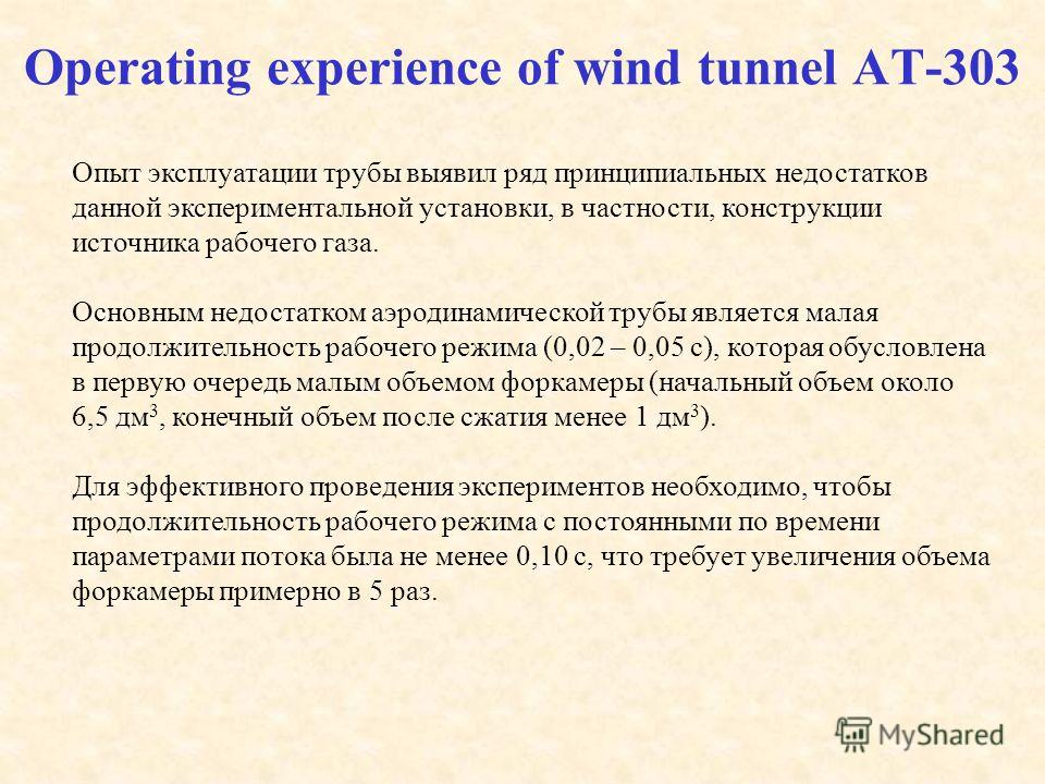 Operating experience of wind tunnel AT-303 Опыт эксплуатации трубы выявил ряд принципиальных недостатков данной экспериментальной установки, в частности, конструкции источника рабочего газа. Основным недостатком аэродинамической трубы является малая