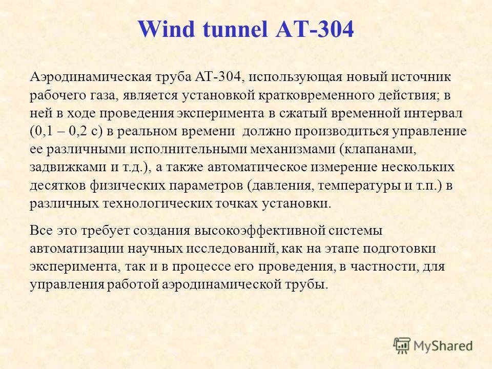Wind tunnel AT-304 Аэродинамическая труба АТ-304, использующая новый источник рабочего газа, является установкой кратковременного действия; в ней в ходе проведения эксперимента в сжатый временной интервал (0,1 – 0,2 с) в реальном времени должно произ