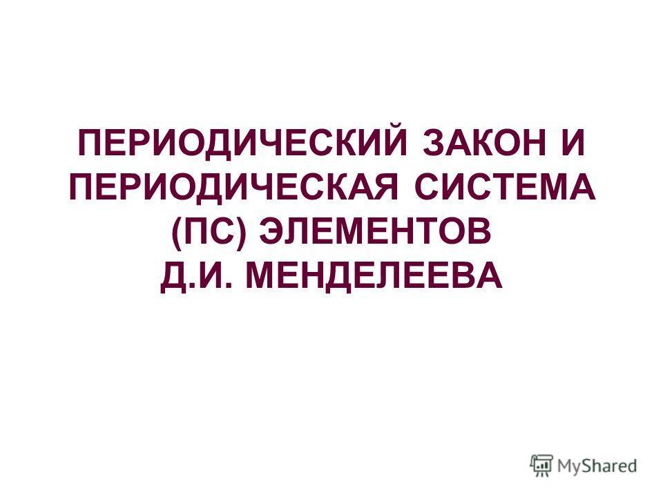 ПЕРИОДИЧЕСКИЙ ЗАКОН И ПЕРИОДИЧЕСКАЯ СИСТЕМА (ПС) ЭЛЕМЕНТОВ Д.И. МЕНДЕЛЕЕВА