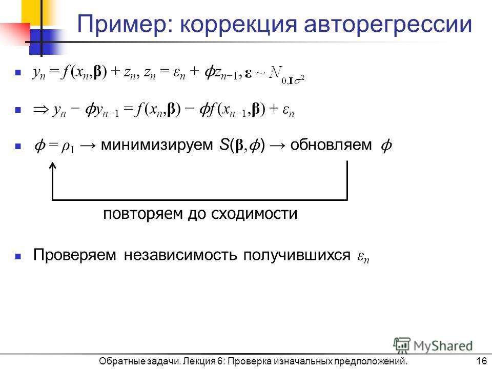 Пример: коррекция авторегрессии y n = f (x n,β) + z n, z n = ε n + ϕ z n1, y n ϕ y n1 = f (x n,β) ϕ f (x n1,β) + ε n ϕ = ρ 1 минимизируем S( β, ϕ ) обновляем ϕ Проверяем независимость получившихся ε n Обратные задачи. Лекция 6: Проверка изначальных п