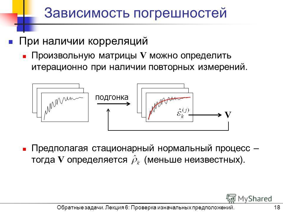 Обратные задачи. Лекция 6: Проверка изначальных предположений.18 Зависимость погрешностей При наличии корреляций Произвольную матрицы V можно определить итерационно при наличии повторных измерений. Предполагая стационарный нормальный процесс – тогда
