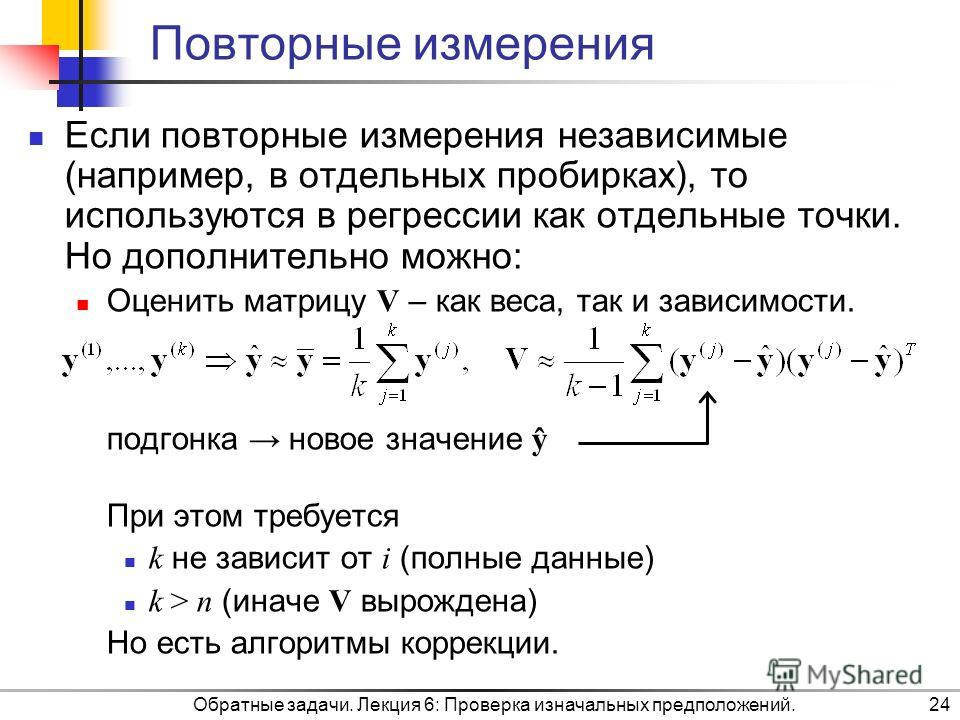 Обратные задачи. Лекция 6: Проверка изначальных предположений.24 Повторные измерения Если повторные измерения независимые (например, в отдельных пробирках), то используются в регрессии как отдельные точки. Но дополнительно можно: Оценить матрицу V –
