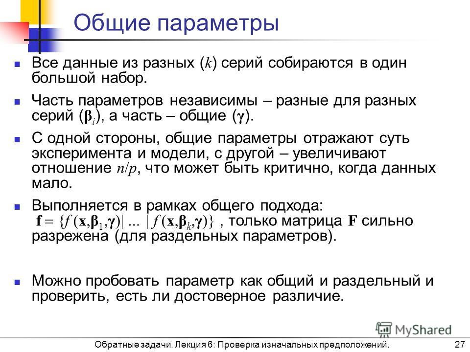 Обратные задачи. Лекция 6: Проверка изначальных предположений.27 Общие параметры Все данные из разных ( k ) серий собираются в один большой набор. Часть параметров независимы – разные для разных серий ( β i ), а часть – общие ( γ ). С одной стороны,