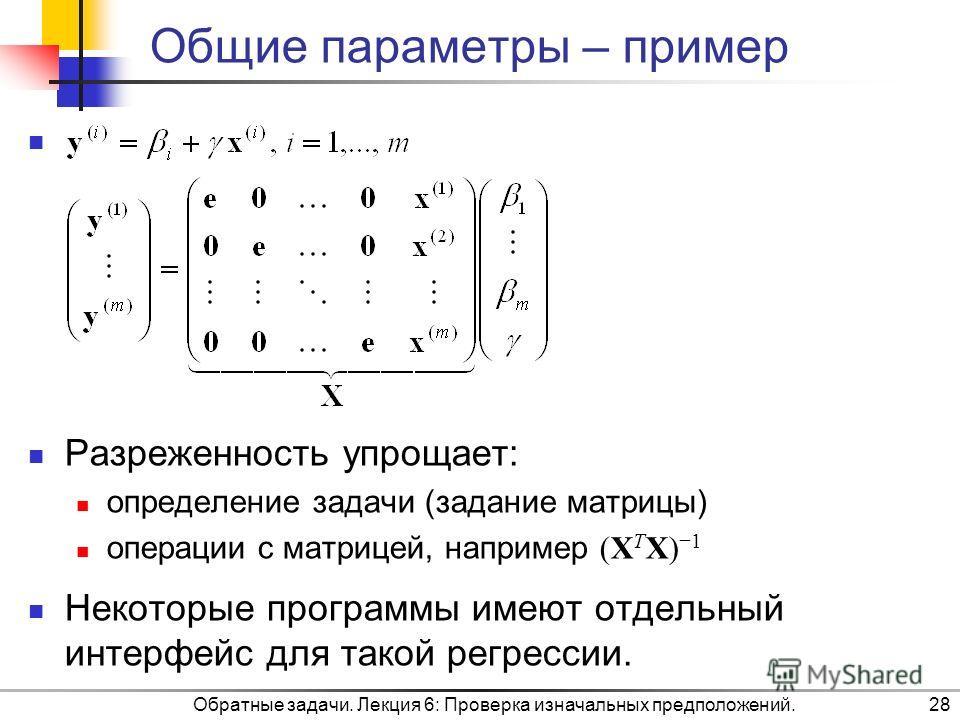 Общие параметры – пример Разреженность упрощает: определение задачи (задание матрицы) операции с матрицей, например (X T X) 1 Некоторые программы имеют отдельный интерфейс для такой регрессии. Обратные задачи. Лекция 6: Проверка изначальных предполож