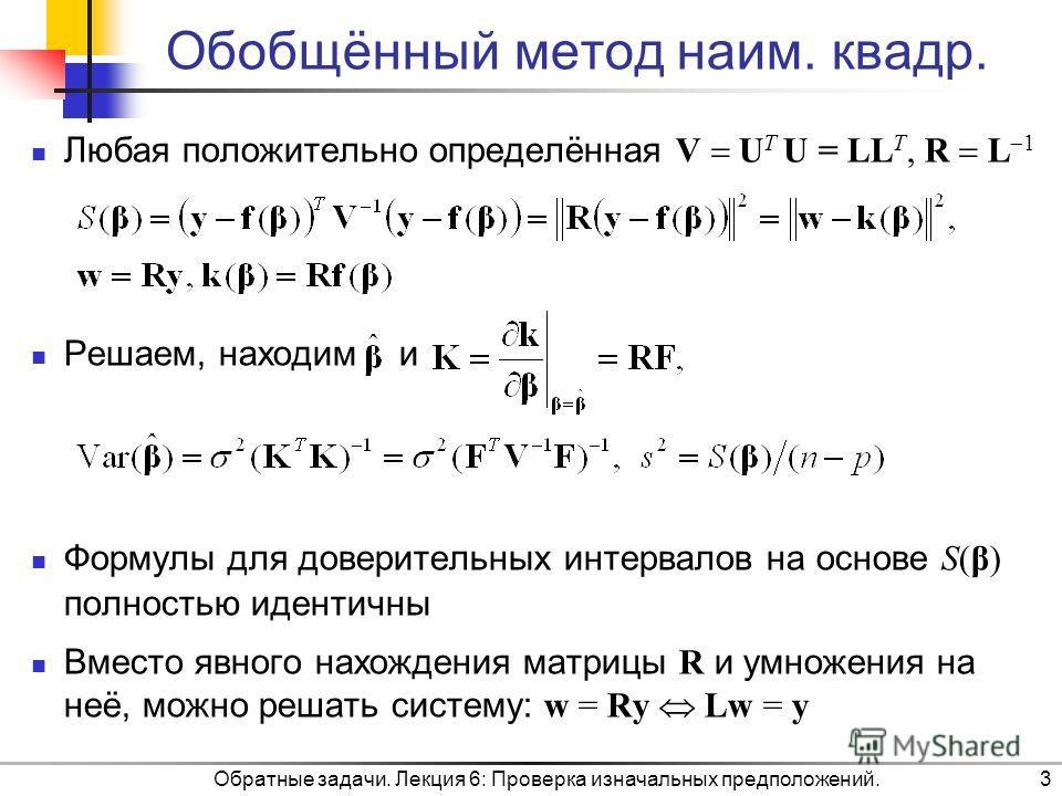 Обратные задачи. Лекция 6: Проверка изначальных предположений.3 Обобщённый метод наим. квадр. Любая положительно определённая V U T U = LL T, R L 1 Решаем, находим и Формулы для доверительных интервалов на основе S(β) полностью идентичны Вместо явног