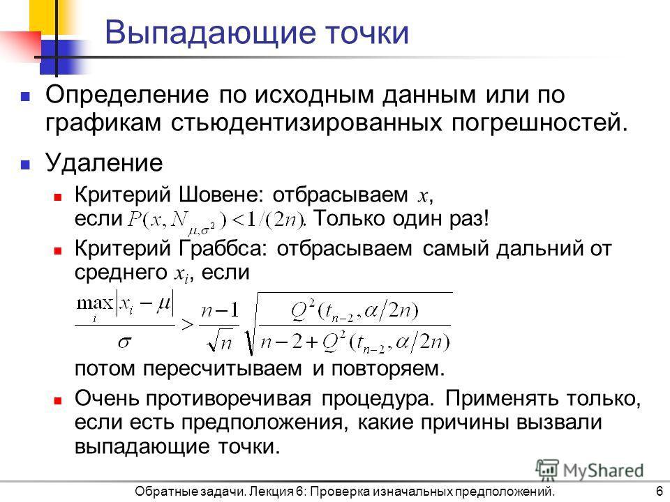 Обратные задачи. Лекция 6: Проверка изначальных предположений.6 Выпадающие точки Определение по исходным данным или по графикам стьюдентизированных погрешностей. Удаление Критерий Шовене: отбрасываем x, если. Только один раз! Критерий Граббса: отбрас