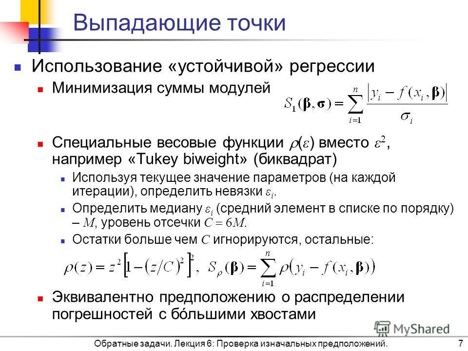 Обратные задачи. Лекция 6: Проверка изначальных предположений.7 Выпадающие точки Использование «устойчивой» регрессии Минимизация суммы модулей Специальные весовые функции ( ε ) вместо ε 2, например «Tukey biweight» (биквадрат) Используя текущее знач