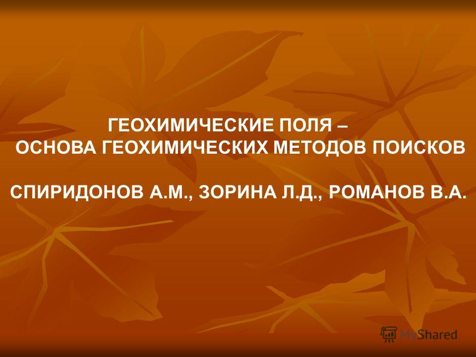 ГЕОХИМИЧЕСКИЕ ПОЛЯ – ОСНОВА ГЕОХИМИЧЕСКИХ МЕТОДОВ ПОИСКОВ СПИРИДОНОВ А.М., ЗОРИНА Л.Д., РОМАНОВ В.А.