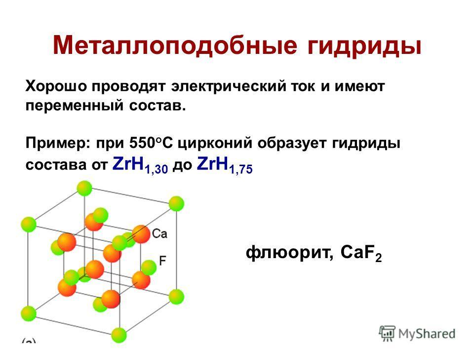 Металлоподобные гидриды Хорошо проводят электрический ток и имеют переменный состав. Пример: при 550 о С цирконий образует гидриды состава от ZrH 1,30 до ZrH 1,75 флюорит, CaF 2