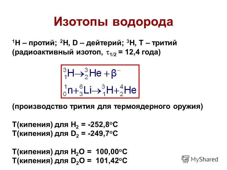 Изотопы водорода 1 H – протий; 2 H, D – дейтерий; 3 H, T – тритий (радиоактивный изотоп, 1/2 = 12,4 года) (производство трития для термоядерного оружия) Т(кипения) для Н 2 = -252,8 о С Т(кипения) для D 2 = -249,7 о С Т(кипения) для Н 2 O = 100,00 о С