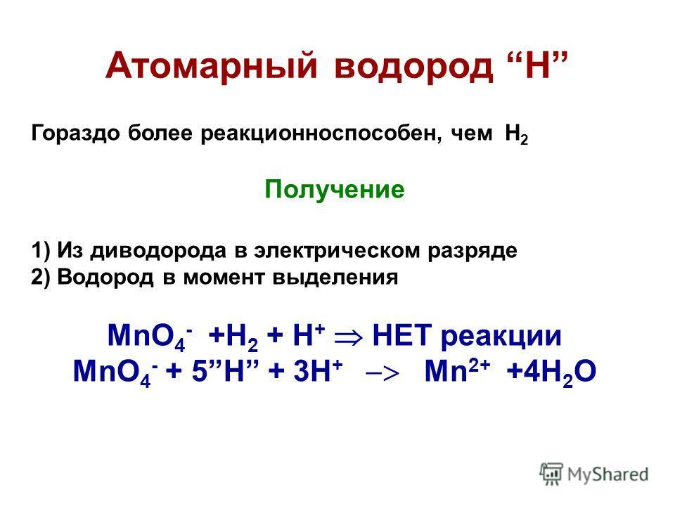 Атомарный водород Н Гораздо более реакционноспособен, чем Н 2 Получение 1) Из диводорода в электрическом разряде 2) Водород в момент выделения MnO 4 - +H 2 + H + НЕТ реакции MnO 4 - + 5H + 3H + Mn 2+ +4H 2 O
