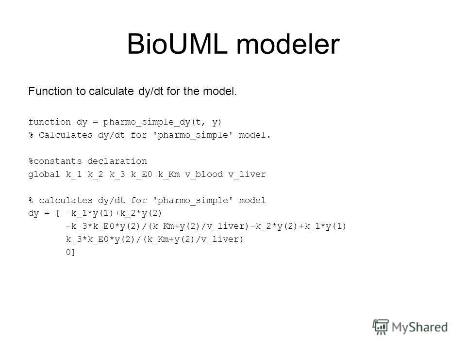 BioUML modeler Function to calculate dy/dt for the model. function dy = pharmo_simple_dy(t, y) % Calculates dy/dt for 'pharmo_simple' model. %constants declaration global k_1 k_2 k_3 k_E0 k_Km v_blood v_liver % calculates dy/dt for 'pharmo_simple' mo
