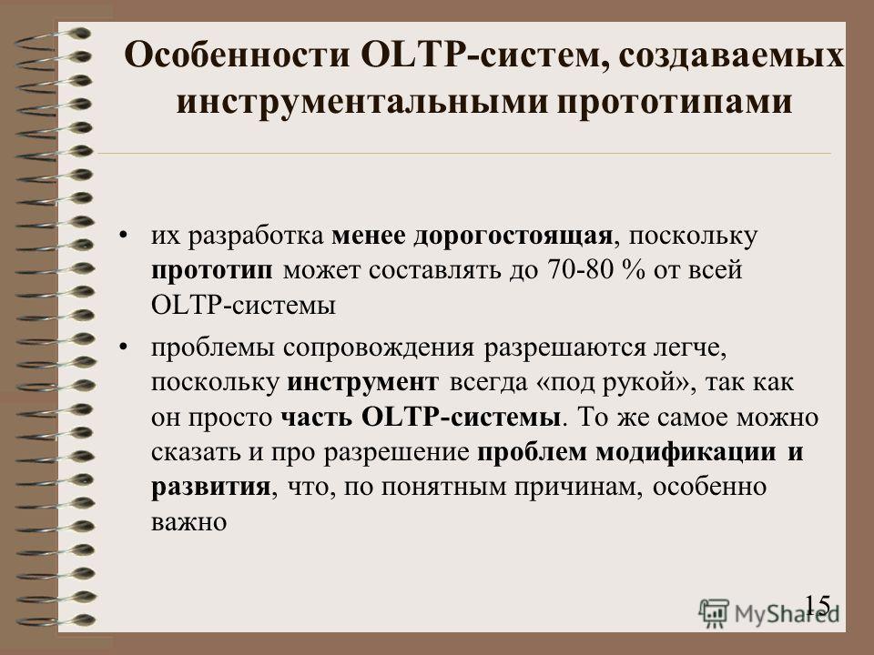 Особенности OLTP-систем, создаваемых инструментальными прототипами их разработка менее дорогостоящая, поскольку прототип может составлять до 70-80 % от всей OLTP-системы проблемы сопровождения разрешаются легче, поскольку инструмент всегда «под рукой